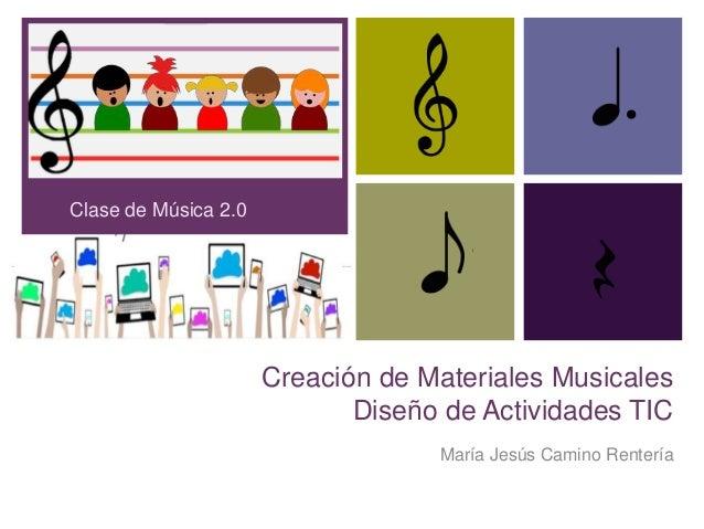 + Creación de Materiales Musicales Diseño de Actividades TIC María Jesús Camino Rentería Clase de Música 2.0