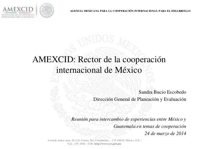 AGENCIA MEXICANA PARA LA COOPERACIÓN INTERNACIONAL PARA EL DESARROLLO AMEXCID: Rector de la cooperación internacional de M...