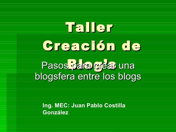 Taller  Cr eación de  PasosBlog's una        para crear blogsfera entre los blogs   Ing. MEC: Juan Pablo Costilla  González