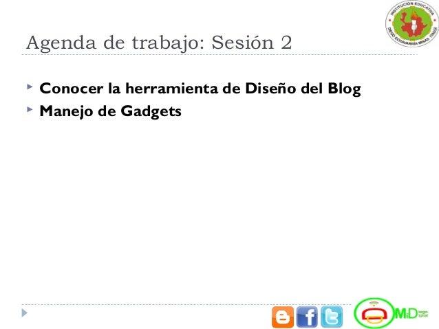 Agenda de trabajo: Sesión 2  Conocer la herramienta de Diseño del Blog  Manejo de Gadgets