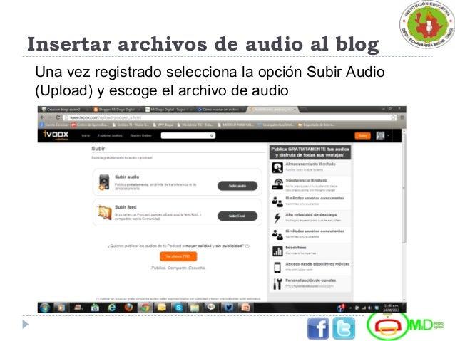 Insertar archivos de audio al blog Una vez registrado selecciona la opción Subir Audio (Upload) y escoge el archivo de aud...