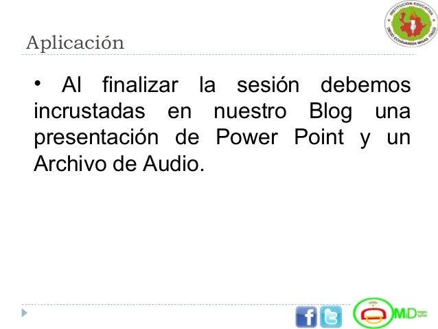 Aplicación • Al finalizar la sesión debemos incrustadas en nuestro Blog una presentación de Power Point y un Archivo de Au...