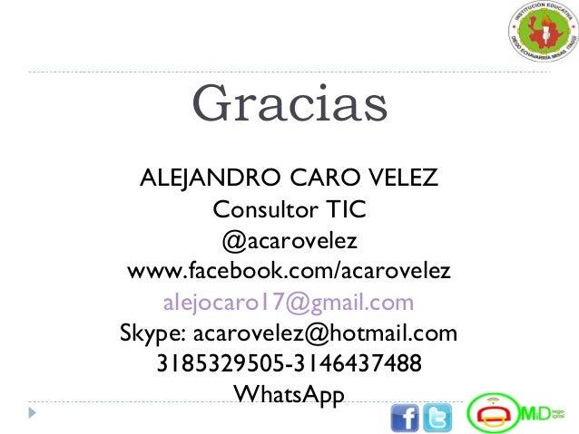 Gracias ALEJANDRO CARO VELEZ Consultor TIC @acarovelez www.facebook.com/acarovelez alejocaro17@gmail.com Skype: acarovelez...