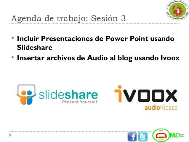 Agenda de trabajo: Sesión 3  Incluir Presentaciones de Power Point usando Slideshare  Insertar archivos de Audio al blog...