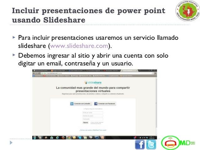 Incluir presentaciones de power point usando Slideshare  Para incluir presentaciones usaremos un servicio llamado slidesh...