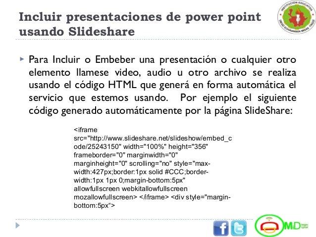 Incluir presentaciones de power point usando Slideshare  Para Incluir o Embeber una presentación o cualquier otro element...