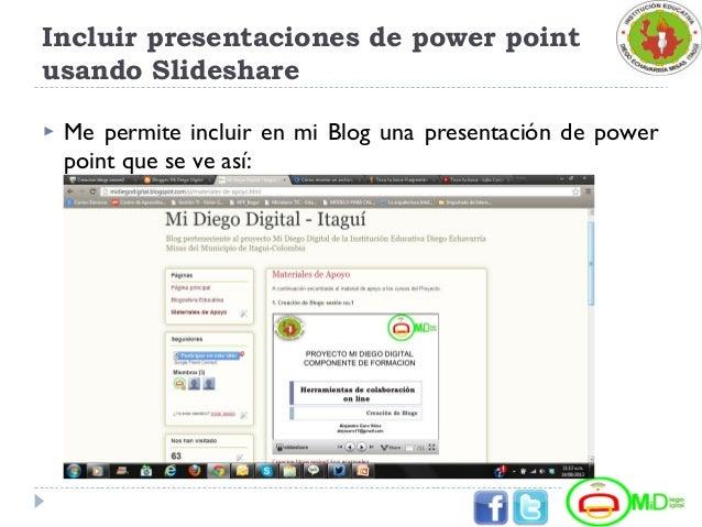 Incluir presentaciones de power point usando Slideshare  Me permite incluir en mi Blog una presentación de power point qu...