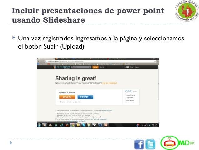 Incluir presentaciones de power point usando Slideshare  Una vez registrados ingresamos a la página y seleccionamos el bo...
