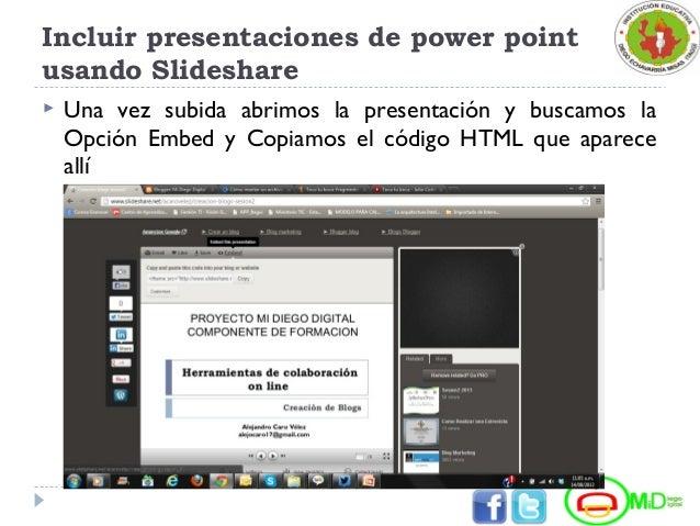 Incluir presentaciones de power point usando Slideshare  Una vez subida abrimos la presentación y buscamos la Opción Embe...