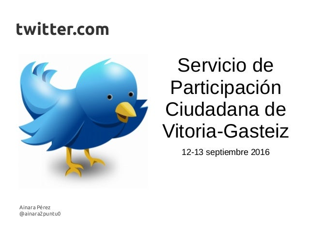 Ainara Pérez @ainara2puntu0 twitter.com Servicio de Participación Ciudadana de Vitoria-Gasteiz 12-13 septiembre 2016