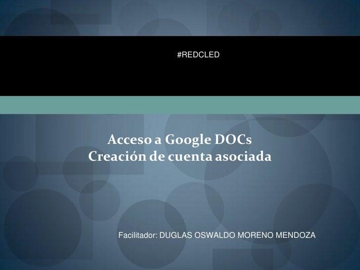 #REDCLED   Acceso a Google DOCsCreación de cuenta asociada    Facilitador: DUGLAS OSWALDO MORENO MENDOZA
