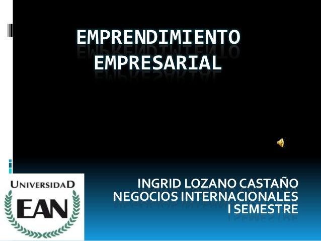 EMPRENDIMIENTO EMPRESARIAL      INGRID LOZANO CASTAÑO   NEGOCIOS INTERNACIONALES                  I SEMESTRE