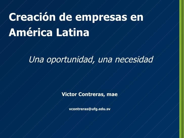 Creación de empresas en América Latina Una oportunidad, una necesidad Victor Contreras, mae [email_address]