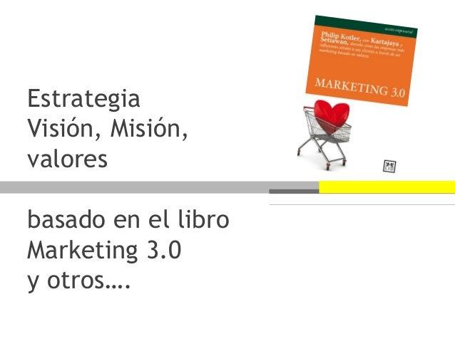 EstrategiaVisión, Misión,valoresbasado en el libroMarketing 3.0y otros….