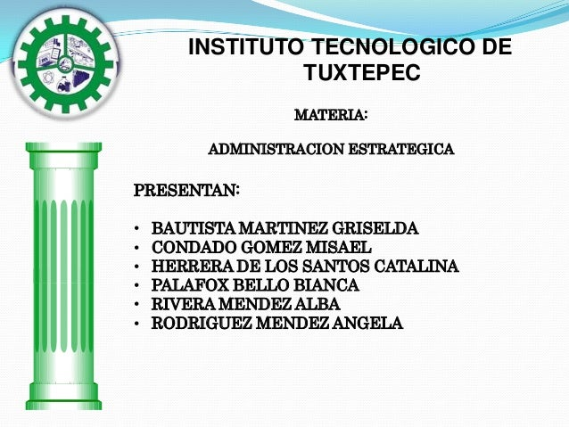 INSTITUTO TECNOLOGICO DE TUXTEPEC MATERIA: ADMINISTRACION ESTRATEGICA  PRESENTAN: • • • • • •  BAUTISTA MARTINEZ GRISELDA ...