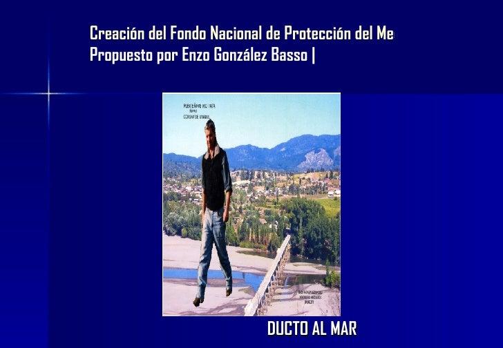 DUCTO AL MAR Creación del Fondo Nacional de Protección del Medio Ambiente Propuesto por Enzo González Basso |
