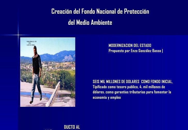 Creación del Fondo Nacional de Protección   del Medio Ambiente   DUCTO AL MAR SEIS MIL MILLONES DE DOLARES  COMO FONDO INI...