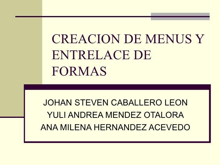 CREACION DE MENUS Y ENTRELACE DE FORMAS JOHAN STEVEN CABALLERO LEON YULI ANDREA MENDEZ OTALORA ANA MILENA HERNANDEZ ACEVEDO
