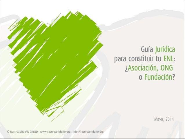 Mayo, 2014 Guía Jurídica para constituir tu ENL: ¿Asociación, ONG o Fundación? © RastroSolidario ONGD · www.rastrosolidari...