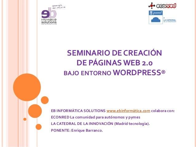 SEMINARIO DE CREACIÓN DE PÁGINAS WEB 2.0 BAJO ENTORNO WORDPRESS® EB INFORMÁTICA SOLUTIONS www.ebinformática.com colabora c...