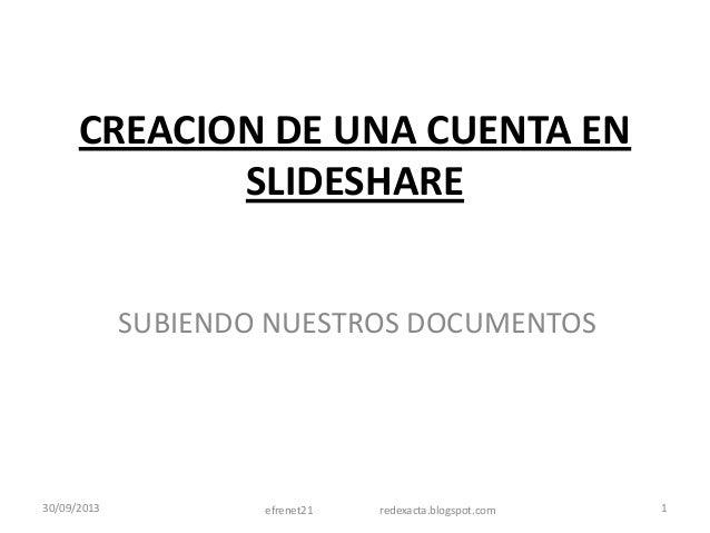 CREACION DE UNA CUENTA EN SLIDESHARE SUBIENDO NUESTROS DOCUMENTOS 30/09/2013 efrenet21 redexacta.blogspot.com 1