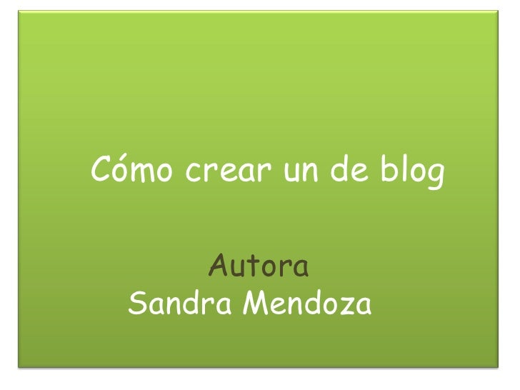 Cómo crear un de blog      Autora  Sandra Mendoza