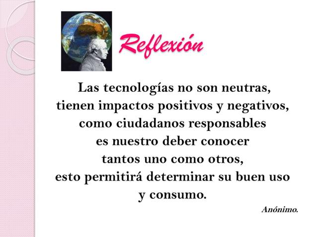 Reflexión Las tecnologías no son neutras, tienen impactos positivos y negativos, como ciudadanos responsables es nuestro d...