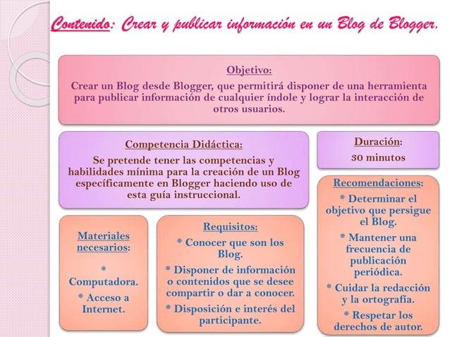 Contenido: Crear y publicar información en un Blog de Blogger. Objetivo: Crear un Blog desde Blogger, que permitirá dispon...