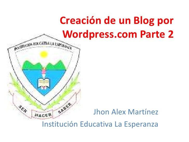 Creación de un Blog por     Wordpress.com Parte 2               Jhon Alex MartínezInstitución Educativa La Esperanza