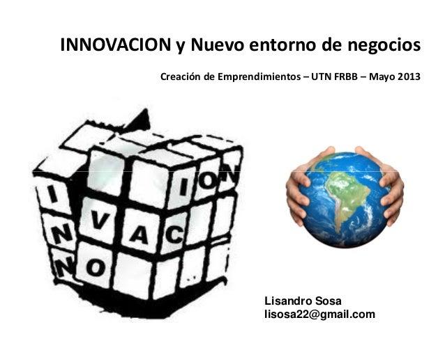 INNOVACION y Nuevo entorno de negociosCreación de Emprendimientos – UTN FRBB – Mayo 2013Lisandro Sosalisosa22@gmail.com