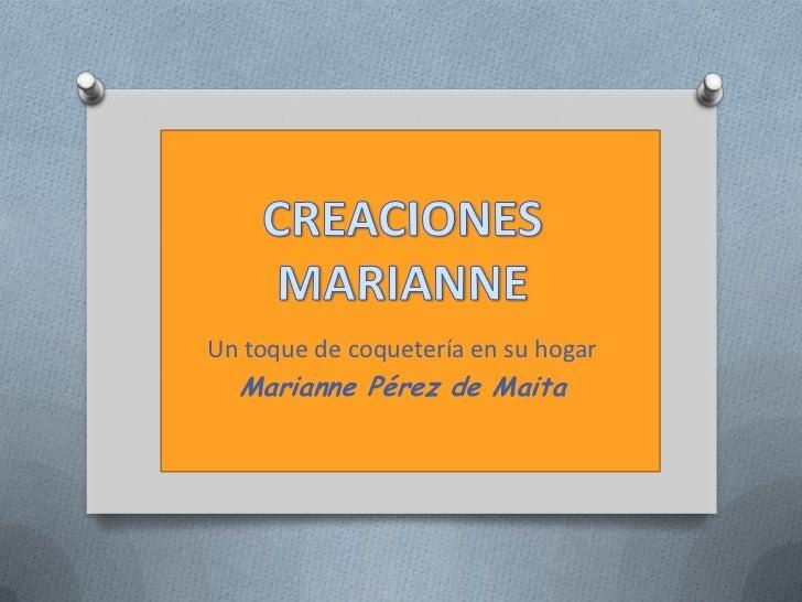 CREACIONES MARIANNE<br />Un toque de coquetería en su hogar<br />Marianne Pérez de Maita<br />