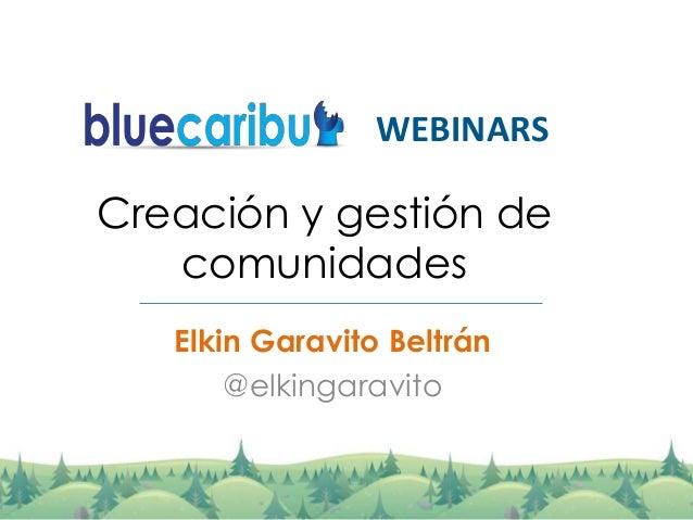 Creación y gestión de comunidades Elkin Garavito Beltrán @elkingaravito WEBINARS