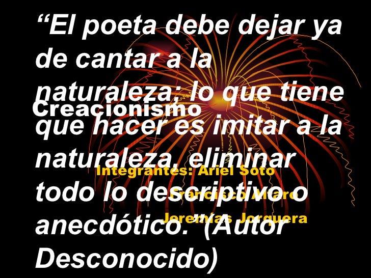 """Creacionismo Integrantes: Ariel Soto Francisco Alfaro Jeremías Jorquera """" El poeta debe dejar ya de cantar a la naturaleza..."""