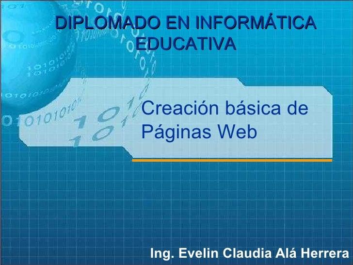 Ing. Evelin Claudia Alá Herrera DIPLOMADO EN INFORMÁTICA EDUCATIVA Creación básica de Páginas Web