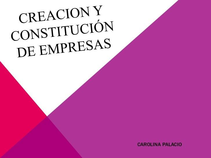 CREACION Y Constitución DE EMPRESAS<br />CAROLINA PALACIO<br />