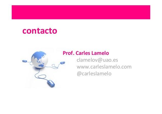 contacto   Prof.  Carles  Lamelo     clamelov@uao.es     www.carleslamelo.com     @carleslamelo     ...