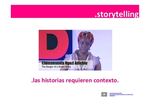 .contenidos   .las  historias  requieren  contexto.   .storytelling   hSps://www.ted.com/talks/ chimamanda_adi...