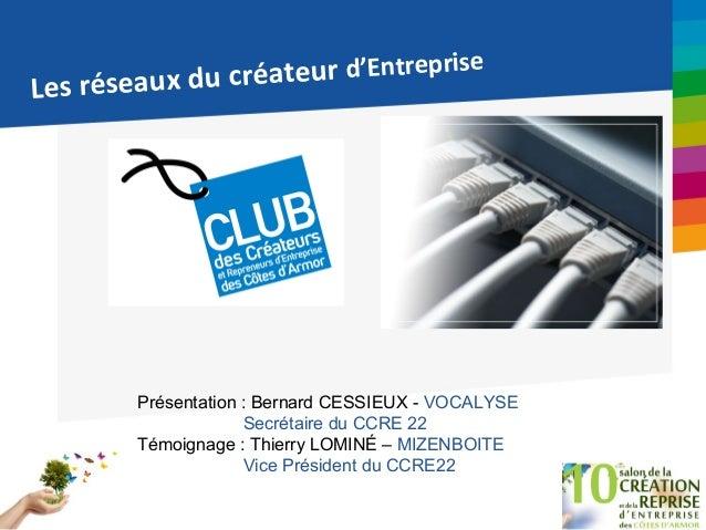 Les réseaux du créateur d'Entreprise Présentation : Bernard CESSIEUX - VOCALYSE Secrétaire du CCRE 22 Témoignage : Thierry...