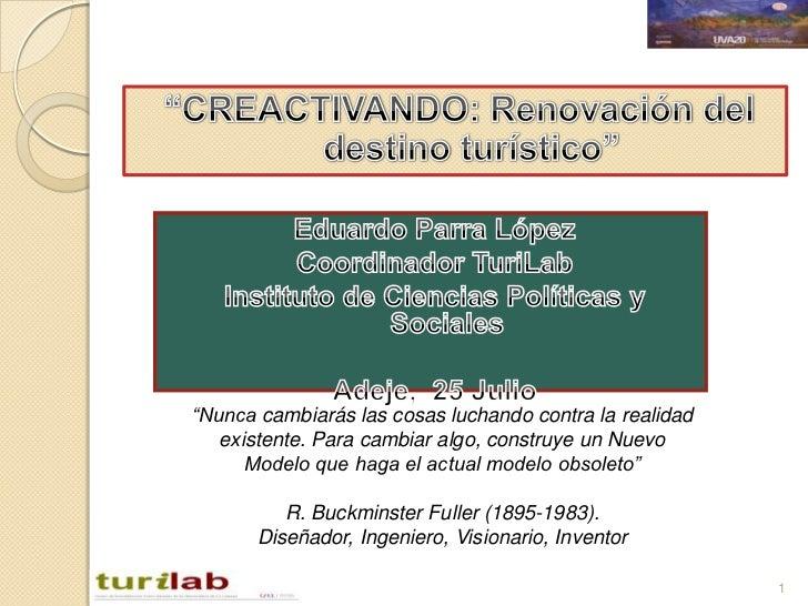 """""""CREACTIVANDO: Renovación del destino turístico""""<br />1<br />Eduardo Parra López<br />Coordinador TuriLab<br />Instituto d..."""
