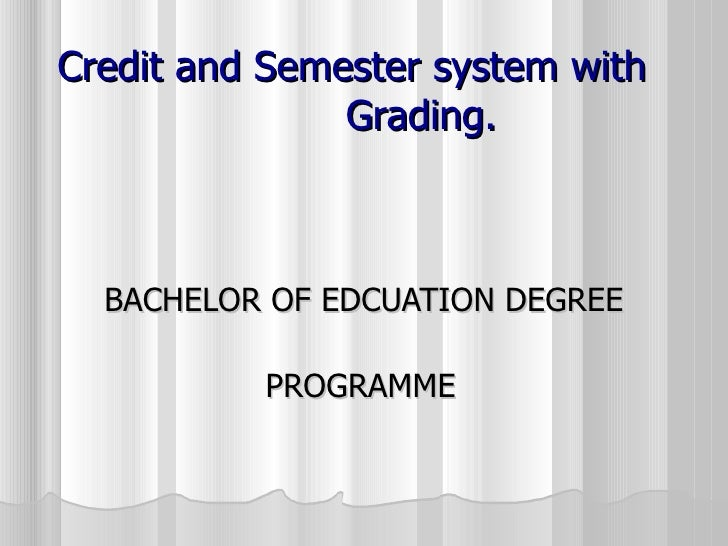 Credit and Semester system with  Grading. BACHELOR OF EDCUATION DEGREE  PROGRAMME