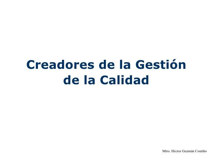 Creadores de la Gestión  de la Calidad   Mtro. Héctor Guzmán Coutiño