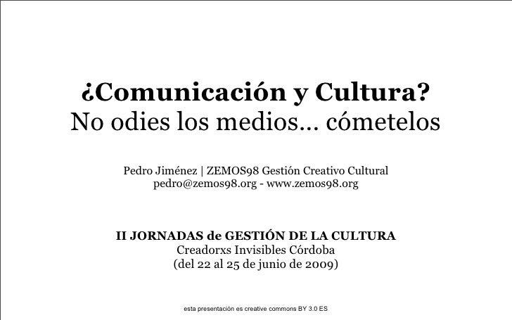 ¿Comunicación y Cultura? No odies los medios... cómetelos     Pedro Jiménez | ZEMOS98 Gestión Creativo Cultural          p...
