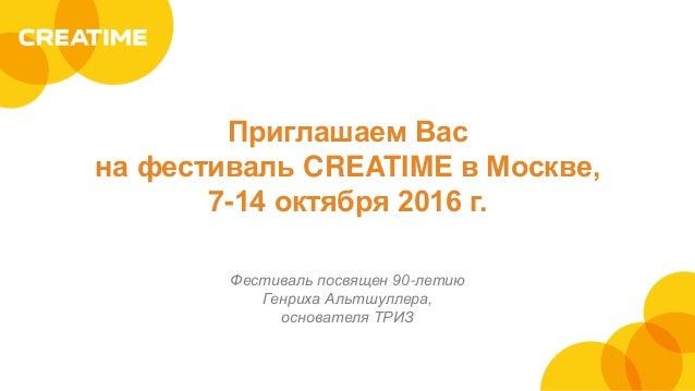 Приглашаем Вас на фестиваль CREATIME в Москве, 7-14 октября 2016 г. Фестиваль посвящен 90-летию Генриха Альтшуллера, основ...