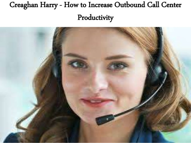 Creaghan Harry - How to Increase Outbound Call Center Productivity