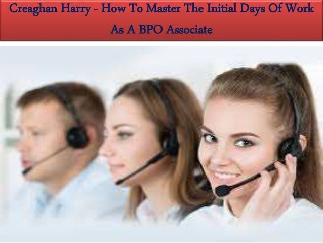 Creaghan Harry How To Master The Initial Days Of Work As A Bpo Asso