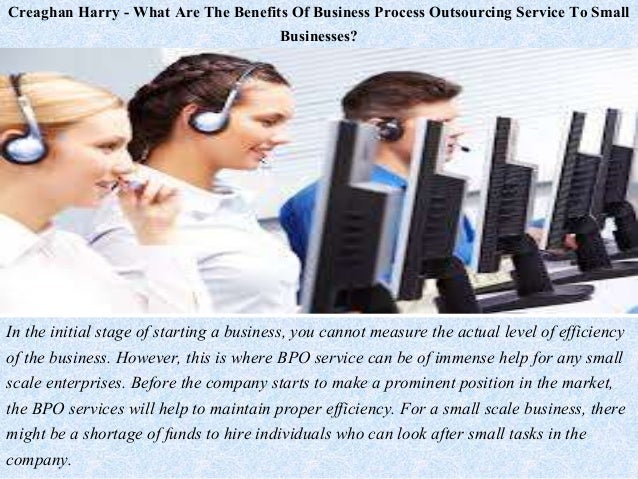 Creaghan Harry - What Are The Benefits Of Business Process Outsourcing Service To Small Businesses? In the initial stage o...