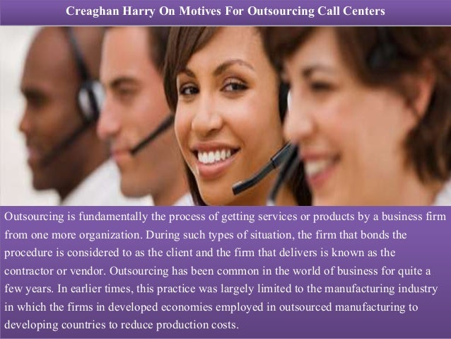 Creaghan Harry On Motives For Outsourcing Call Centers Outsourcing is fundamentally the process of getting services or pro...