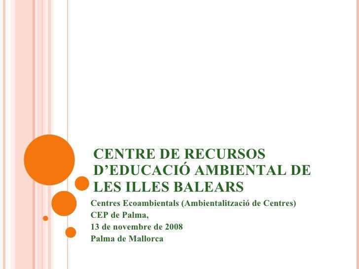 CENTRE DE RECURSOS D'EDUCACIÓ AMBIENTAL DE LES ILLES BALEARS Centres Ecoambientals (Ambientalització de Centres) CEP de Pa...