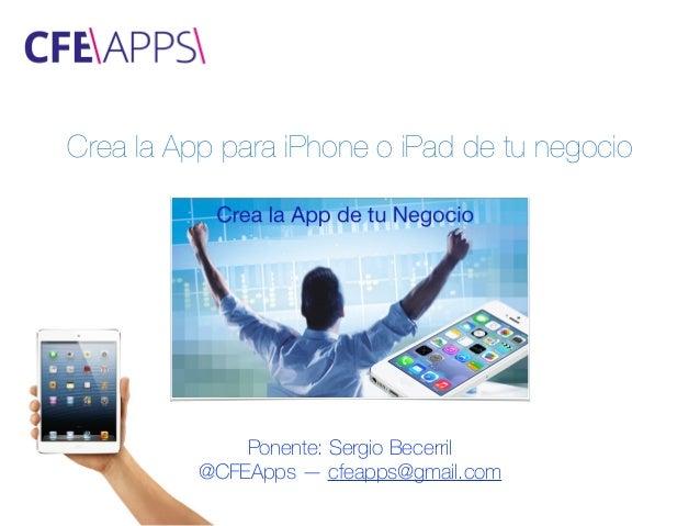 Crea la App para iPhone o iPad de tu negocio Ponente: Sergio Becerril @CFEApps — cfeapps@gmail.com