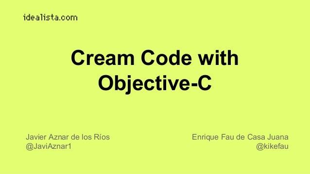 Cream Code with  Objective-C  Javier Aznar de los Ríos  @JaviAznar1  Enrique Fau de Casa Juana  @kikefau